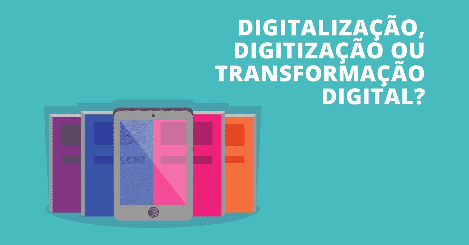digitalização, digitização e transformação digital